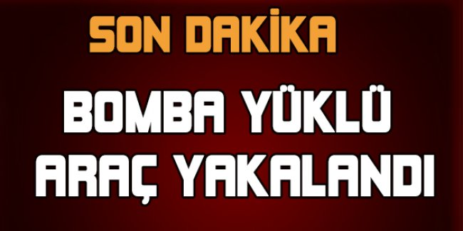 Bomba yüklü araç yakalandı
