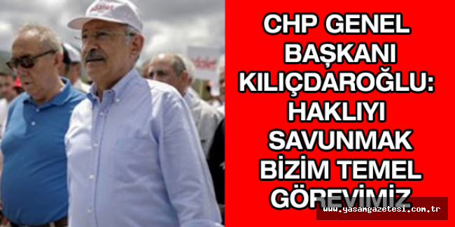 CHP Genel Başkanı Kılıçdaroğlu: Haklıyı savunmak bizim temel görevimiz