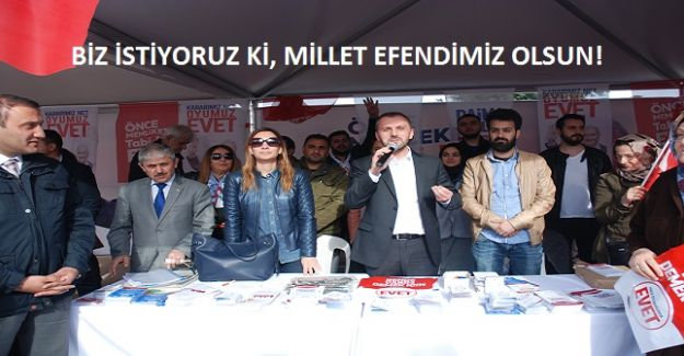 BİZ İSTİYORUZ Kİ, MİLLET EFENDİMİZ OLSUN!