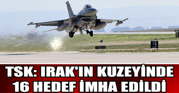 TSK: Irak'ın kuzeyinde 16 hedef imha edildi