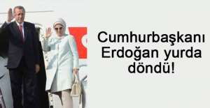 Cumhurbaşkanı Erdoğan yurda döndü!